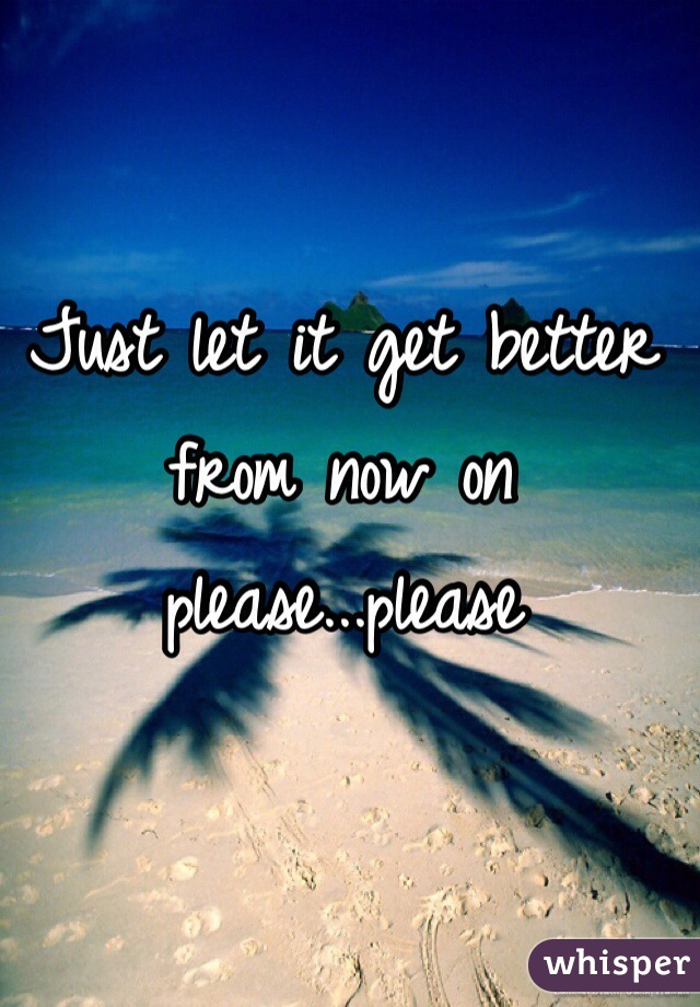 Just let it get better from now on please...please