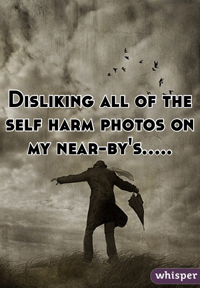 Disliking all of the self harm photos on my near-by's.....