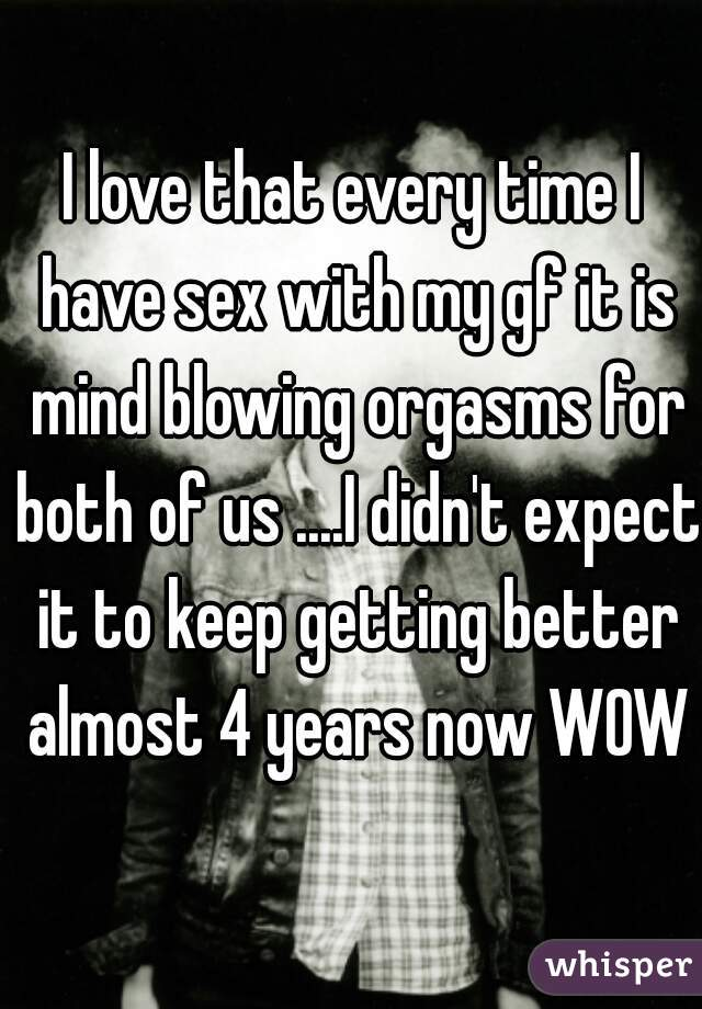 I love that every time I have sex with my gf it is mind blowing orgasms for both of us ....I didn't expect it to keep getting better almost 4 years now WOW