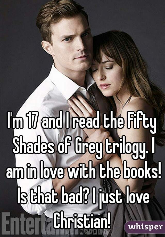 I'm 17 and I read the Fifty Shades of Grey trilogy. I am in love with the books! Is that bad? I just love Christian!