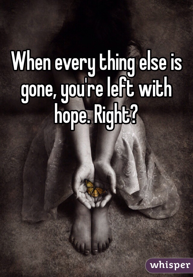 When every thing else is gone, you're left with hope. Right?