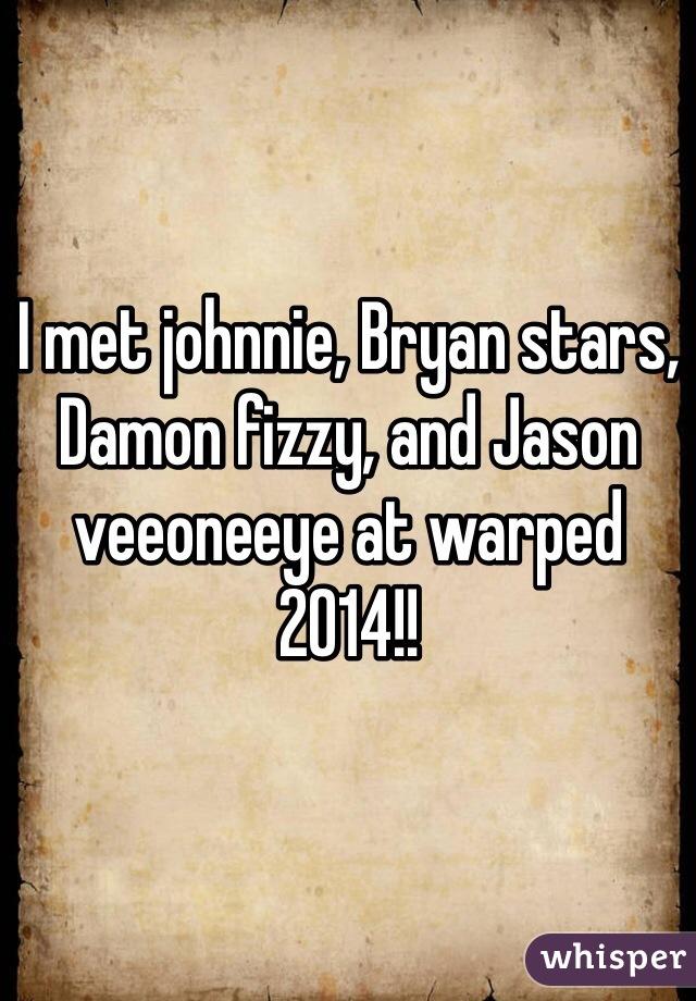 I met johnnie, Bryan stars, Damon fizzy, and Jason veeoneeye at warped 2014!!