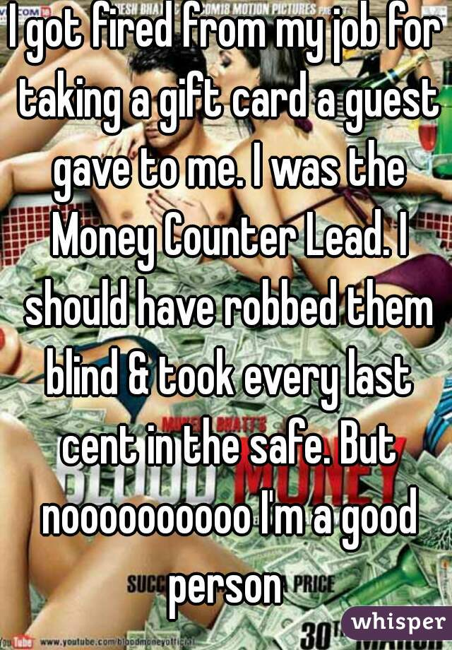 I got fired from my job for taking a gift card a guest gave to me. I was the Money Counter Lead. I should have robbed them blind & took every last cent in the safe. But noooooooooo I'm a good person
