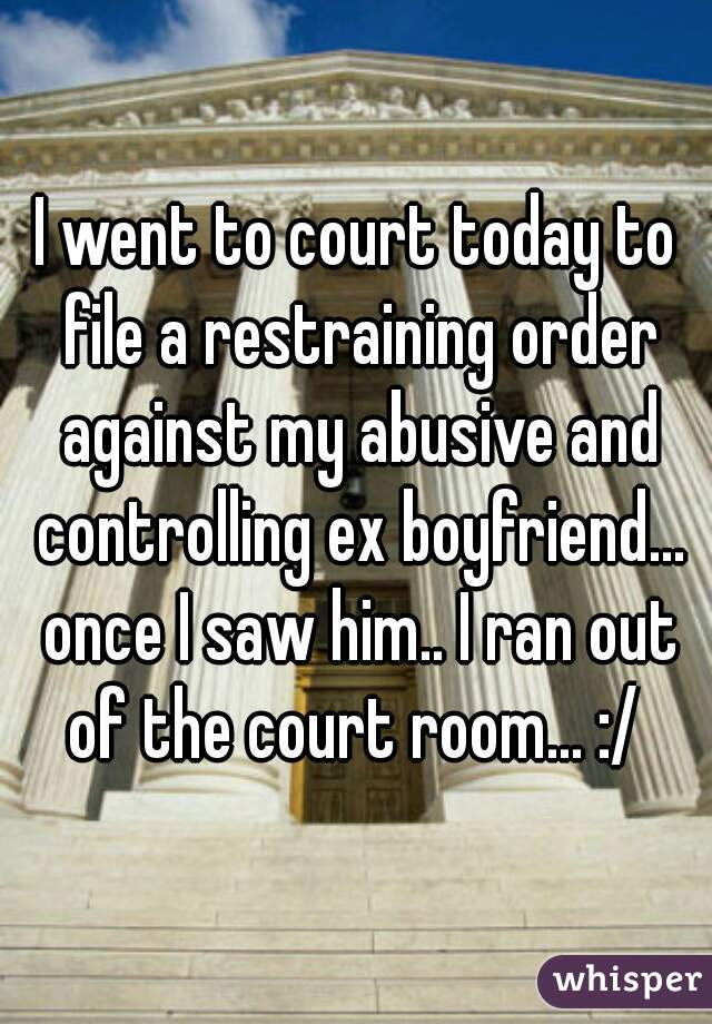 I went to court today to file a restraining order against my abusive and controlling ex boyfriend... once I saw him.. I ran out of the court room... :/