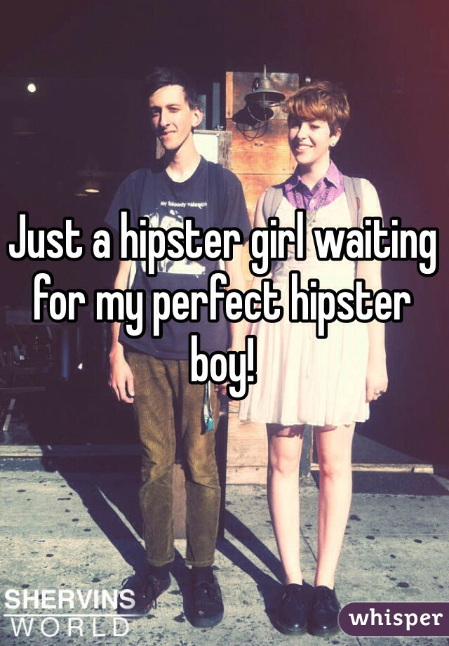 Just a hipster girl waiting for my perfect hipster boy!