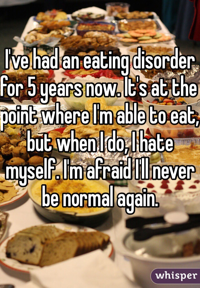 I've had an eating disorder for 5 years now. It's at the point where I'm able to eat, but when I do, I hate myself. I'm afraid I'll never be normal again.