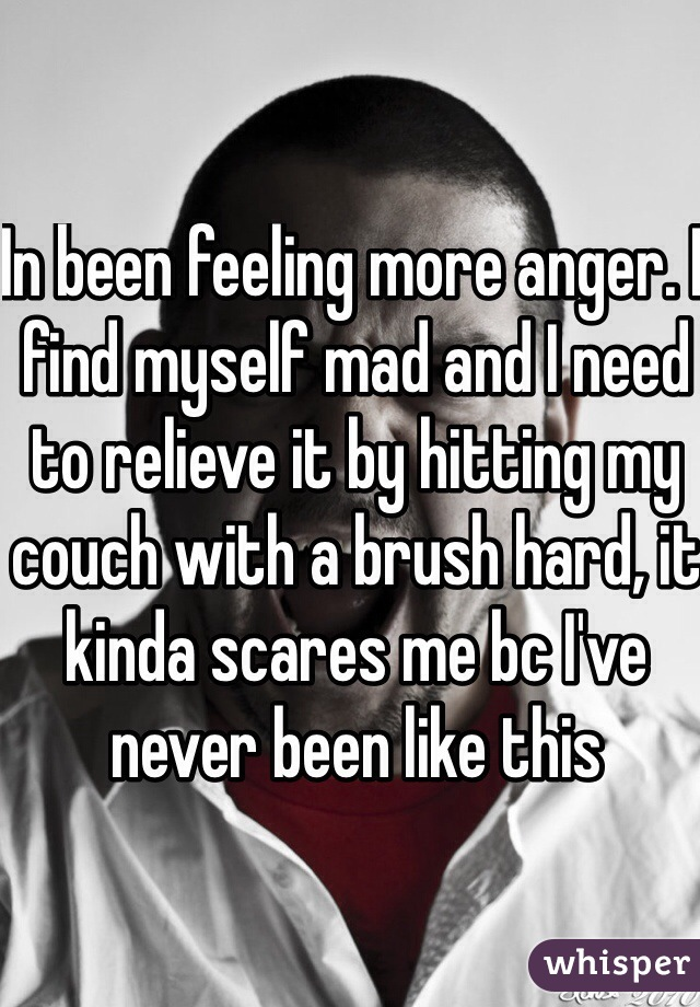In been feeling more anger. I find myself mad and I need to relieve it by hitting my couch with a brush hard, it kinda scares me bc I've never been like this
