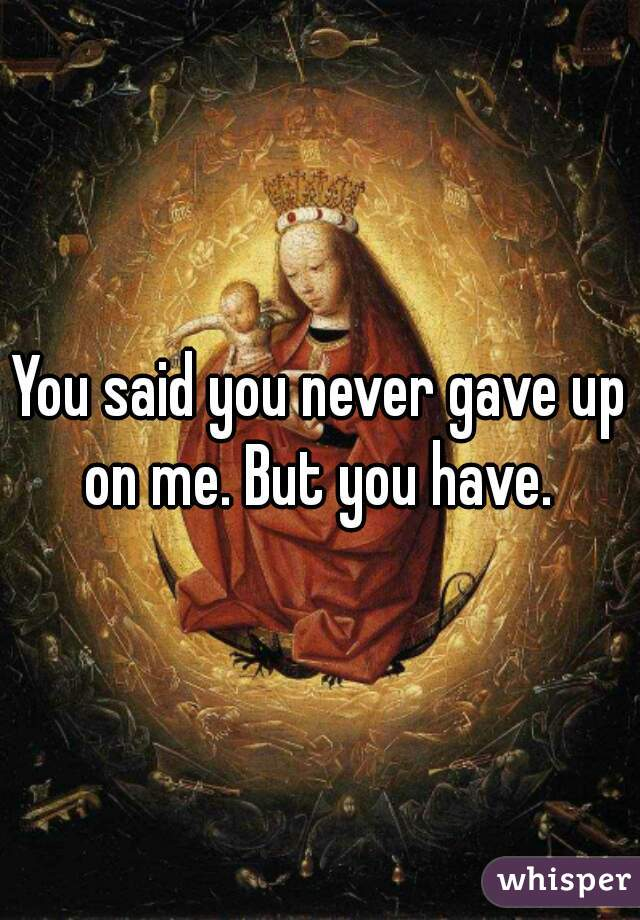 You said you never gave up on me. But you have.