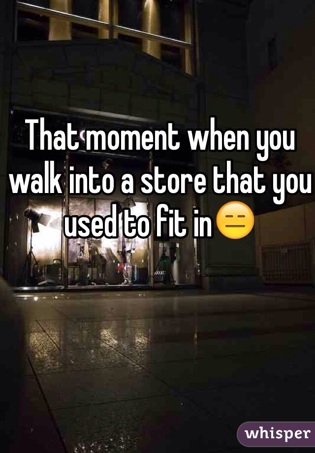 That moment when you walk into a store that you used to fit in😑