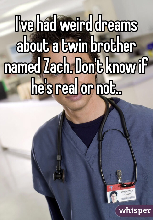 I've had weird dreams about a twin brother named Zach. Don't know if he's real or not..