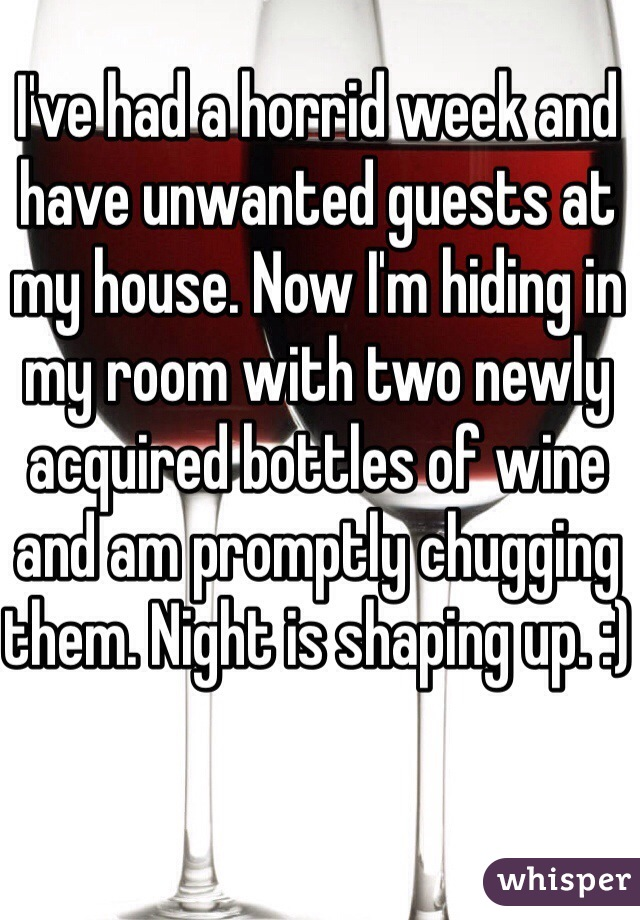 I've had a horrid week and have unwanted guests at my house. Now I'm hiding in my room with two newly acquired bottles of wine and am promptly chugging them. Night is shaping up. :)