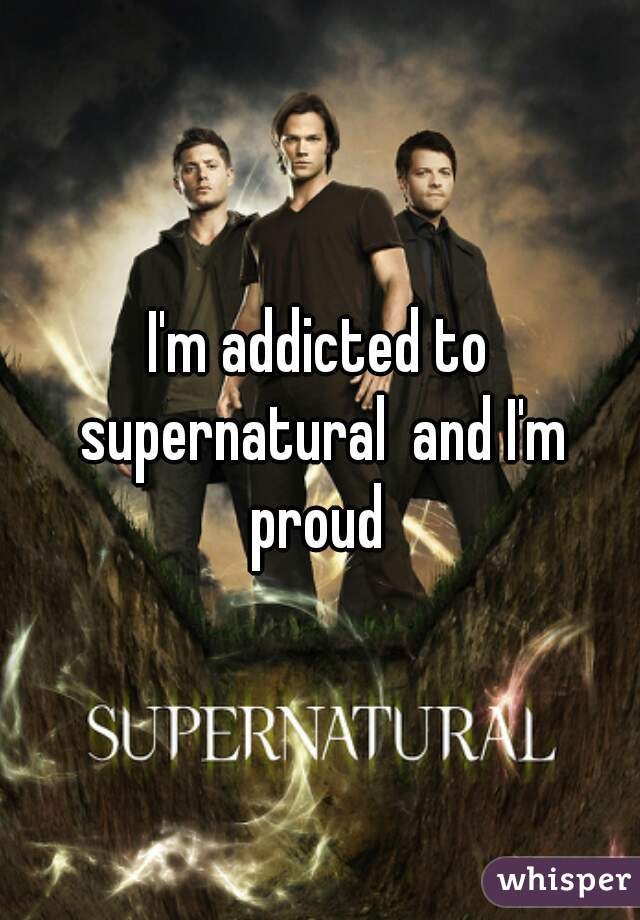 I'm addicted to supernatural  and I'm proud