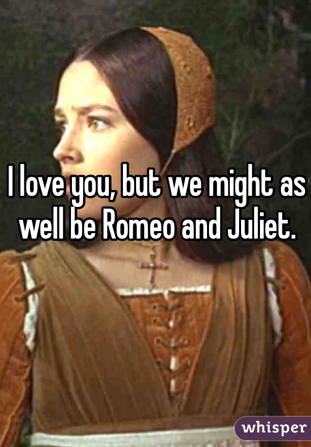 I love you, but we might as well be Romeo and Juliet.