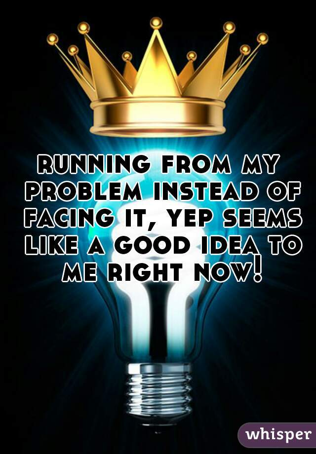 running from my problem instead of facing it, yep seems like a good idea to me right now!