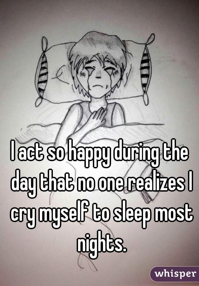 I act so happy during the day that no one realizes I cry myself to sleep most nights.