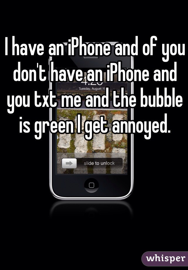 I have an iPhone and of you don't have an iPhone and you txt me and the bubble is green I get annoyed.