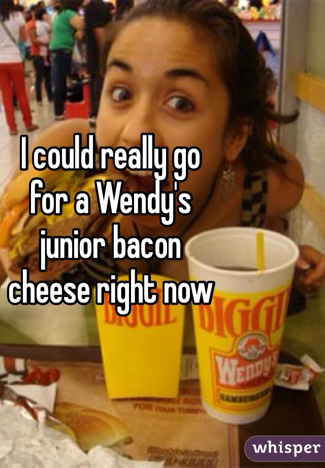 I could really go  for a Wendy's  junior bacon  cheese right now