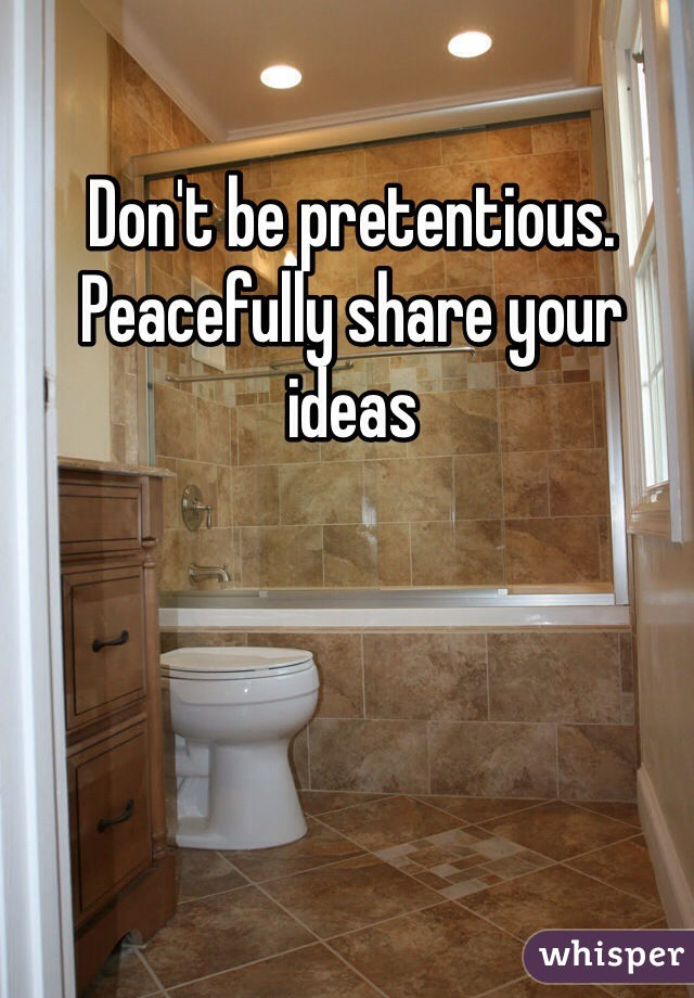 Don't be pretentious. Peacefully share your ideas