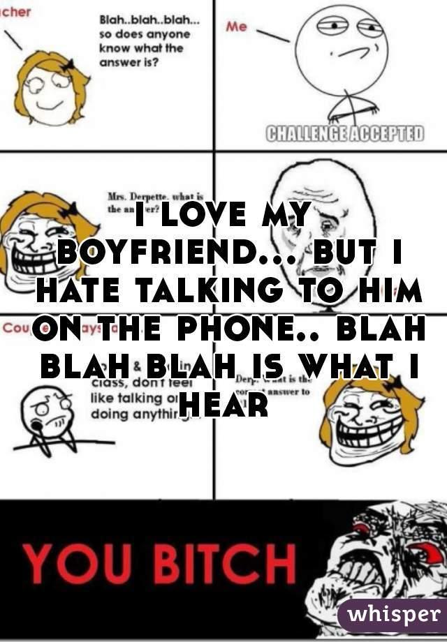 i love my boyfriend... but i hate talking to him on the phone.. blah blah blah is what i hear