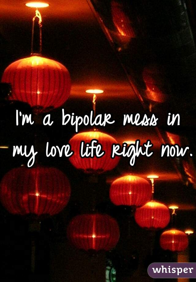 I'm a bipolar mess in my love life right now.