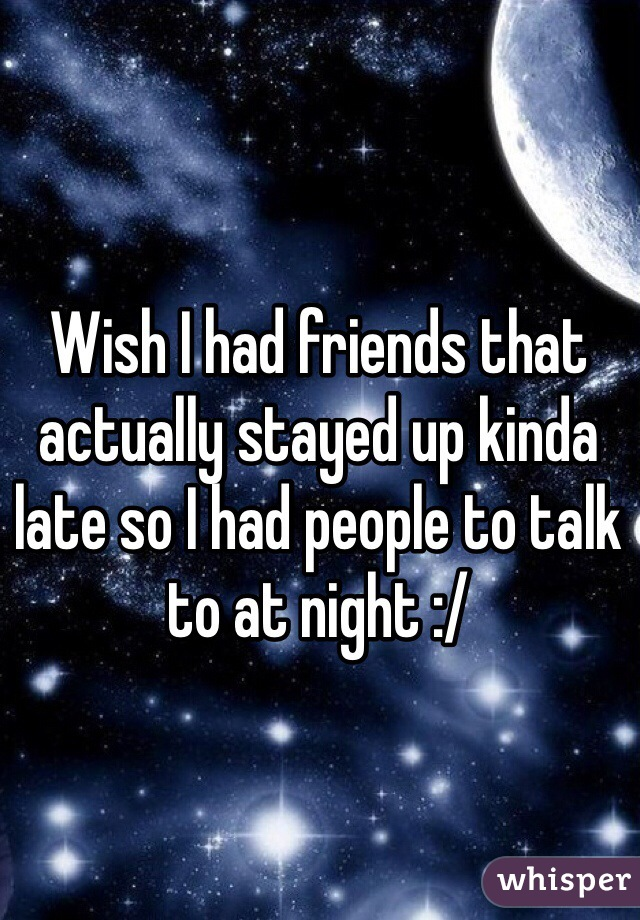 Wish I had friends that actually stayed up kinda late so I had people to talk to at night :/