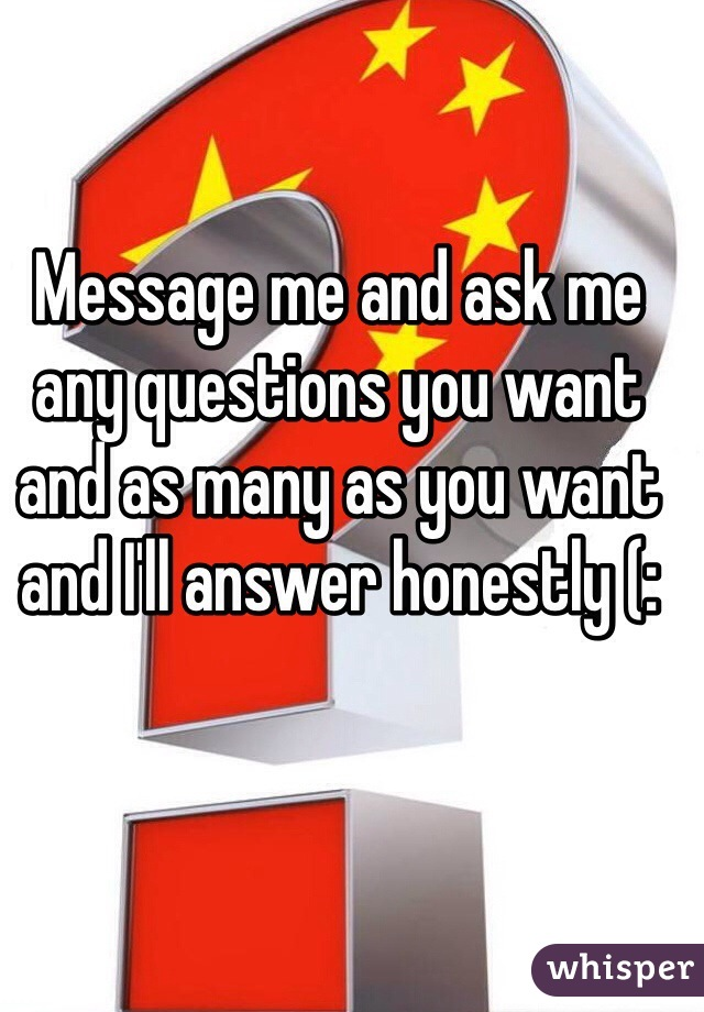 Message me and ask me any questions you want and as many as you want and I'll answer honestly (: