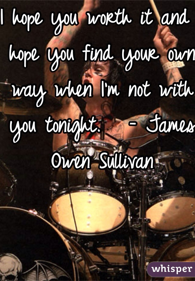I hope you worth it and I hope you find your own way when I'm not with you tonight.   - James Owen Sullivan