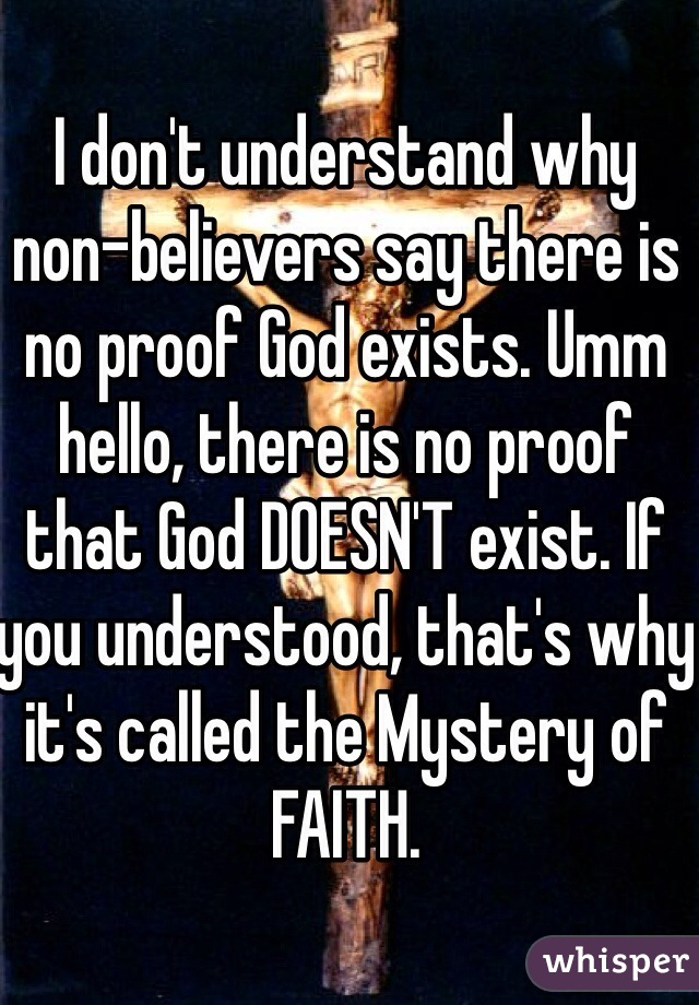 I don't understand why non-believers say there is no proof God exists. Umm hello, there is no proof that God DOESN'T exist. If you understood, that's why it's called the Mystery of FAITH.