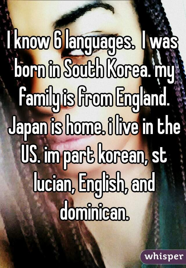 I know 6 languages.  I was born in South Korea. my family is from England. Japan is home. i live in the US. im part korean, st lucian, English, and dominican.