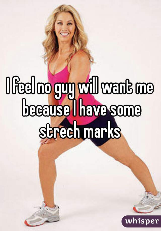 I feel no guy will want me because I have some strech marks