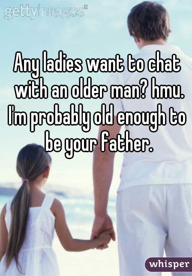 Any ladies want to chat with an older man? hmu. I'm probably old enough to be your father.