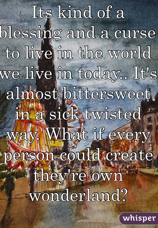 Its kind of a blessing and a curse to live in the world we live in today.. It's almost bittersweet in a sick twisted way. What if every person could create they're own wonderland?