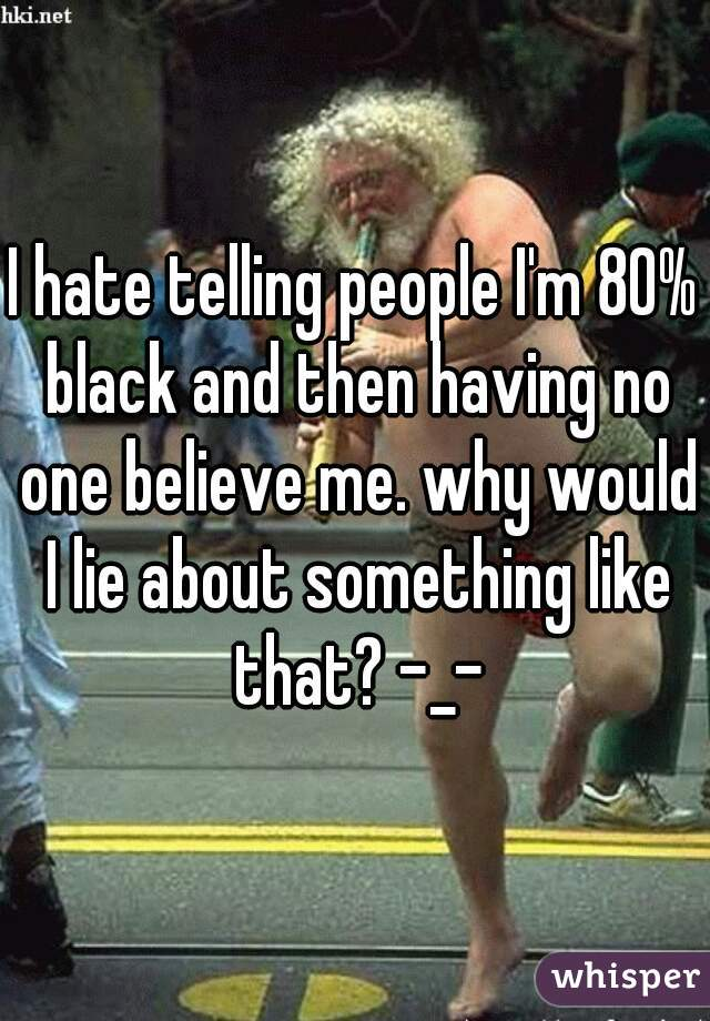 I hate telling people I'm 80% black and then having no one believe me. why would I lie about something like that? -_-