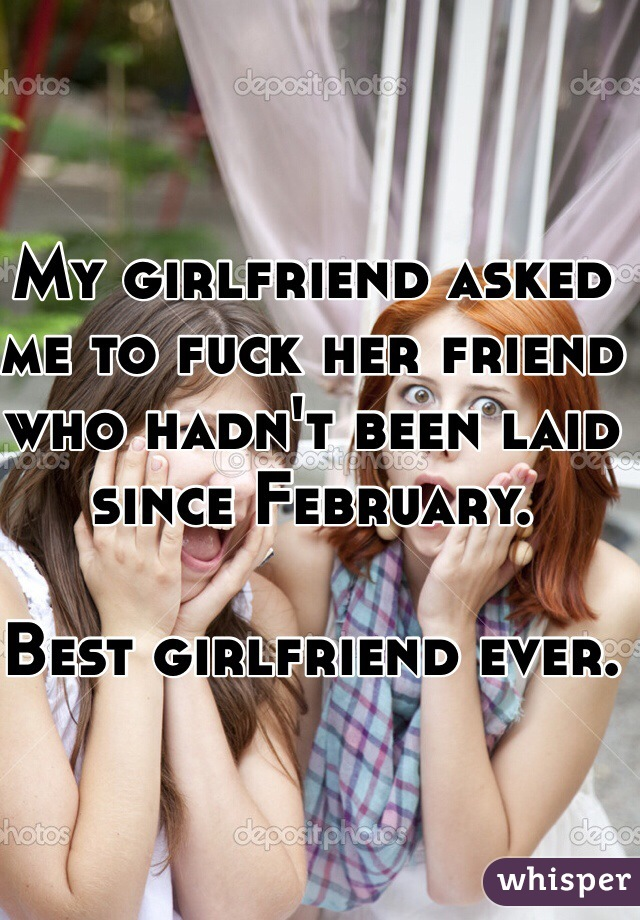My girlfriend asked me to fuck her friend who hadn't been laid since February.   Best girlfriend ever.