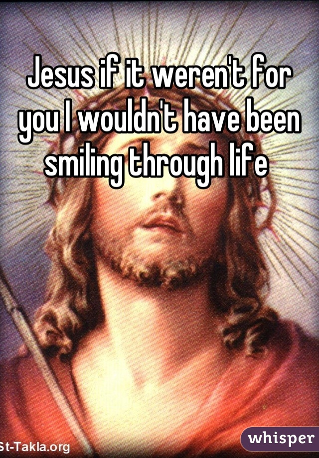 Jesus if it weren't for you I wouldn't have been smiling through life