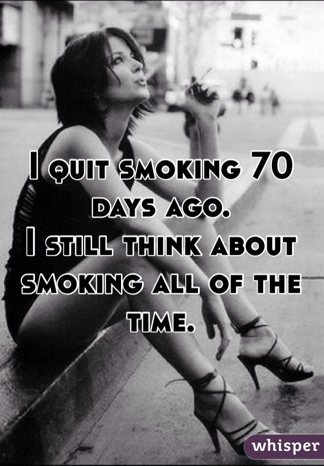 I quit smoking 70 days ago.  I still think about smoking all of the time.