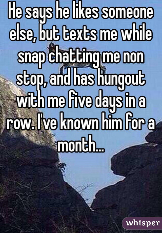 He says he likes someone else, but texts me while snap chatting me non stop, and has hungout with me five days in a row. I've known him for a month...