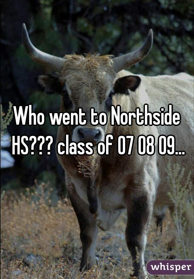 Who went to Northside HS??? class of 07 08 09...