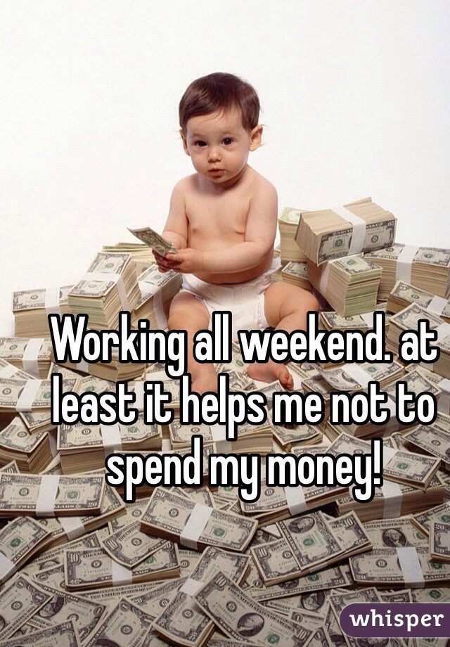 Working all weekend. at least it helps me not to spend my money!