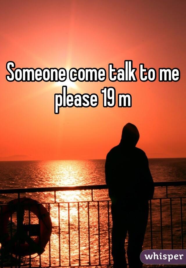 Someone come talk to me please 19 m