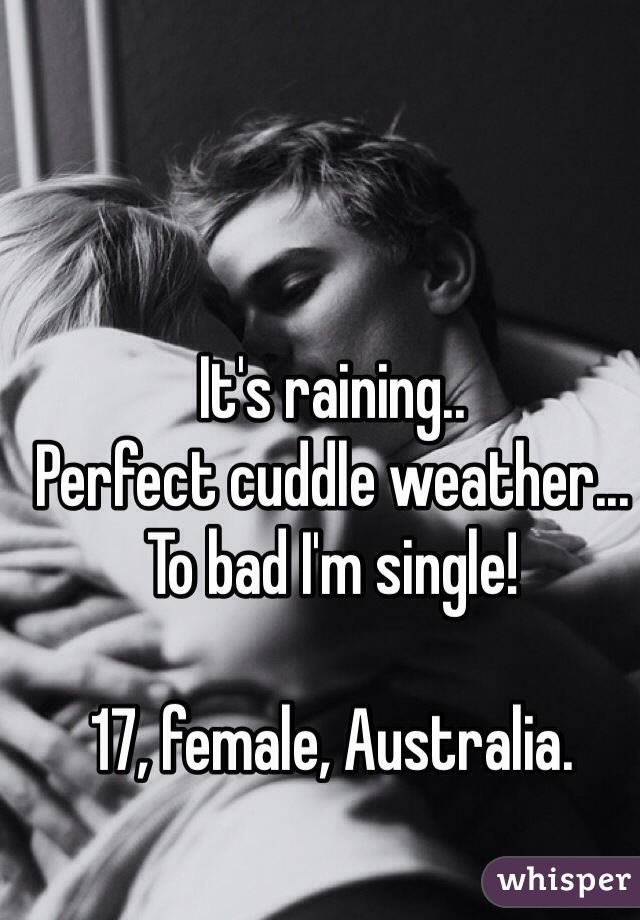 It's raining.. Perfect cuddle weather... To bad I'm single!   17, female, Australia.