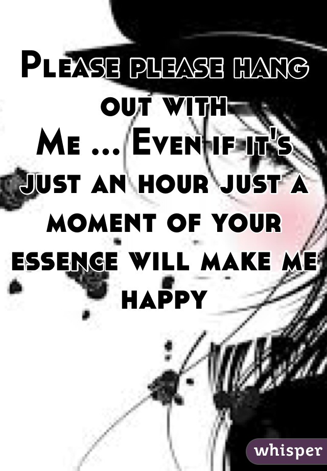 Please please hang out with  Me ... Even if it's just an hour just a moment of your essence will make me happy