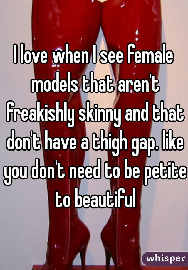 I love when I see female models that aren't freakishly skinny and that don't have a thigh gap. like you don't need to be petite to beautiful