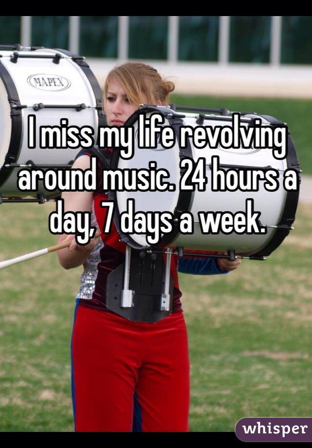 I miss my life revolving around music. 24 hours a day, 7 days a week.