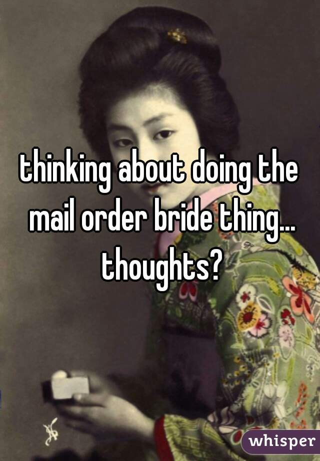 thinking about doing the mail order bride thing... thoughts?