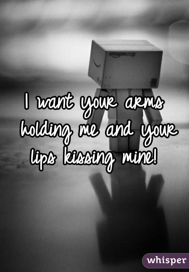 I want your arms holding me and your lips kissing mine!