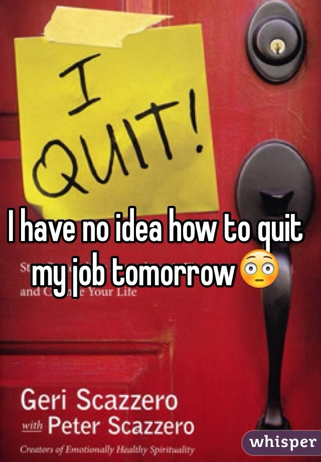 I have no idea how to quit my job tomorrow😳