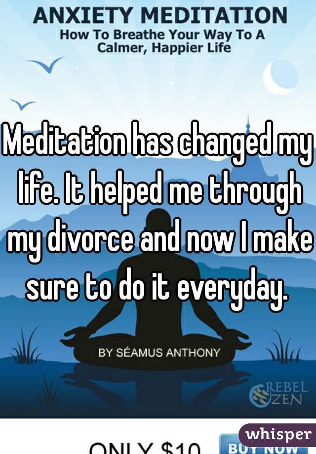 Meditation has changed my life. It helped me through my divorce and now I make sure to do it everyday.