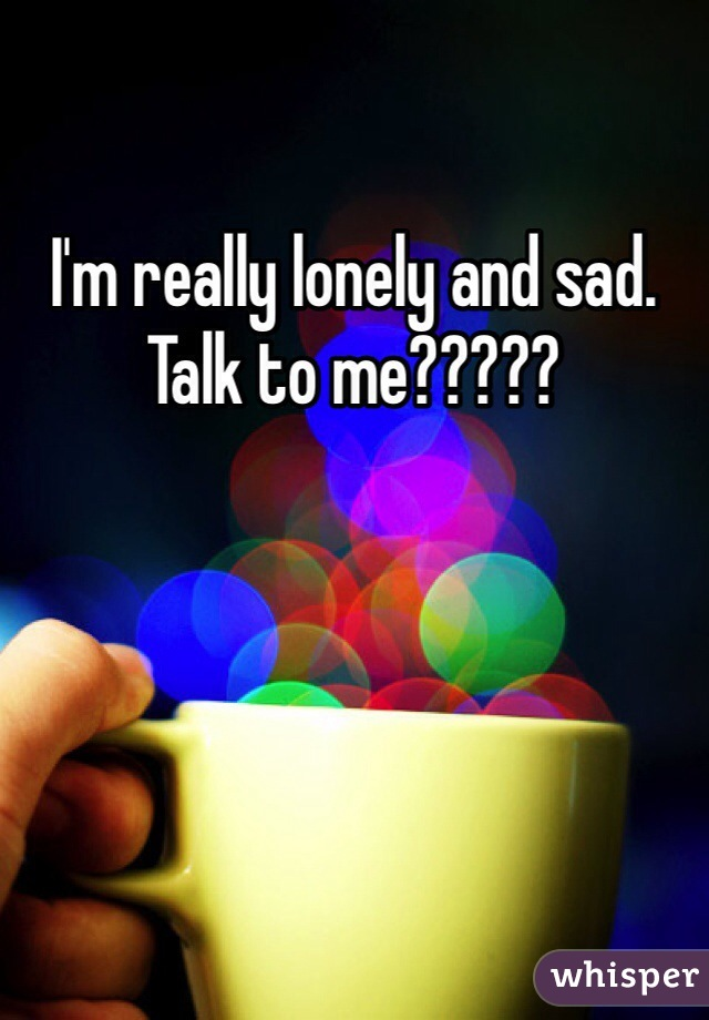 I'm really lonely and sad. Talk to me?????