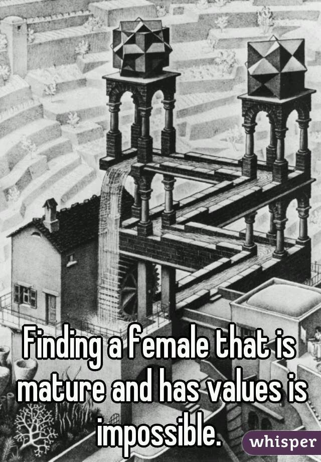 Finding a female that is mature and has values is impossible.